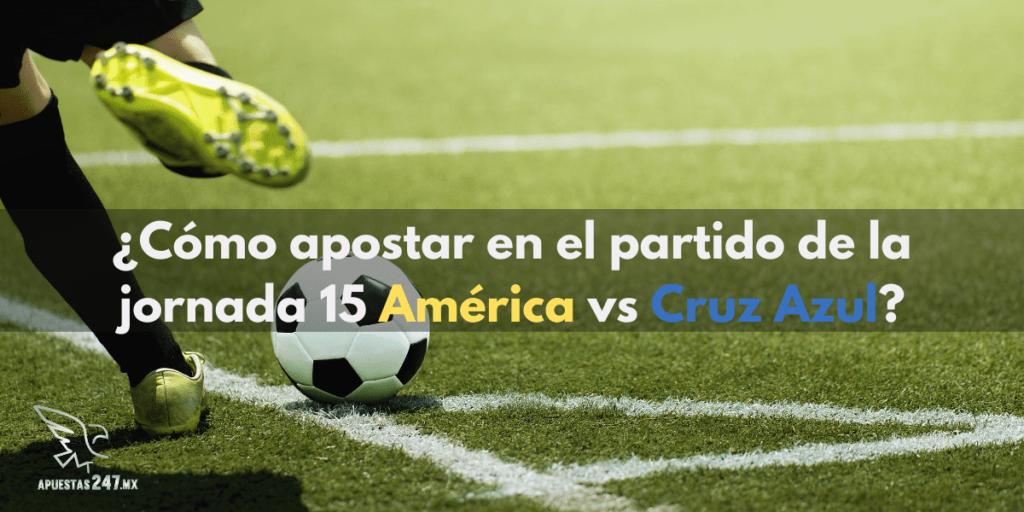 ¿Cómo apostar en el partido de la jornada 15 América vs Cruz Azul?