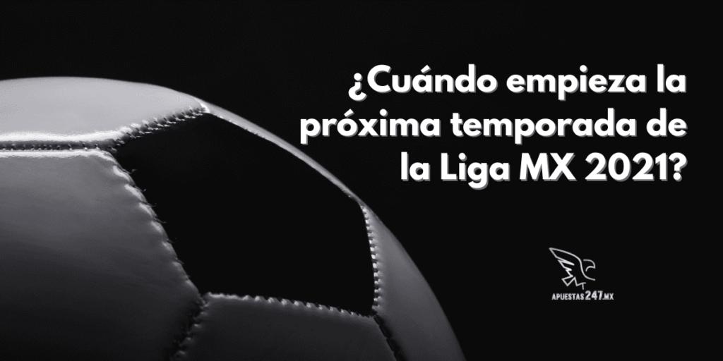 ¿Cuándo empieza la próxima temporada de la Liga MX 2021?