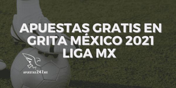 Apuestas Gratis en Grita México 2021 Liga MX